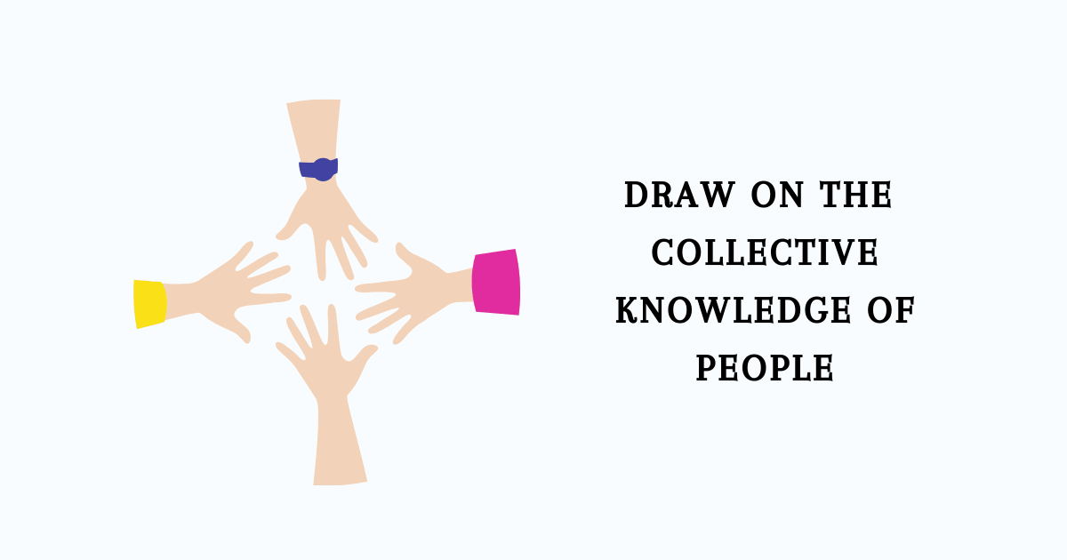 draw on the collective knowledge of people