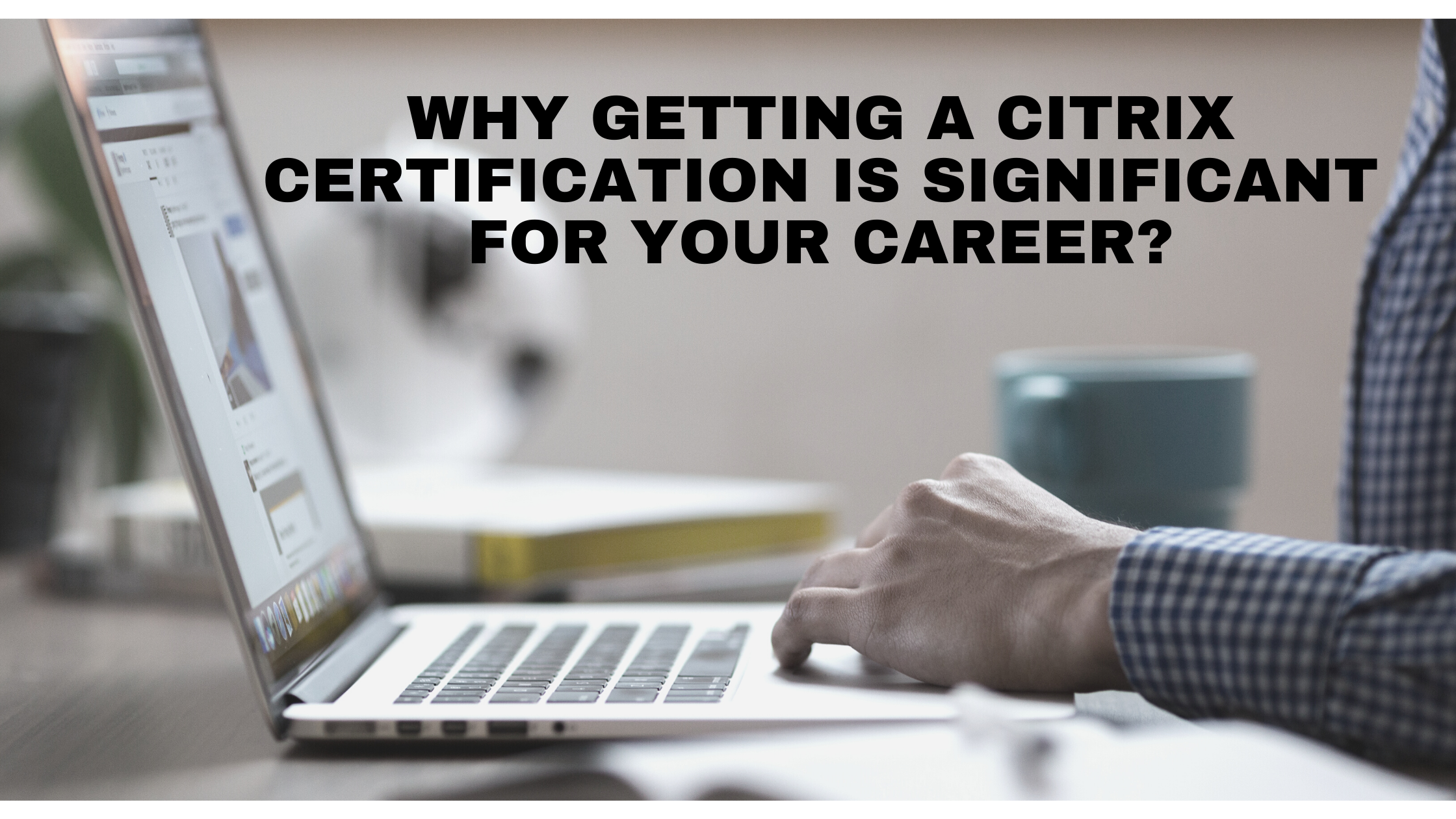 Why getting a Citrix Certification is Significant for Your Career?