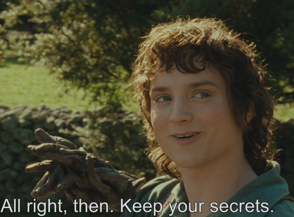All right, then. Keep your secrets, says Frodo.