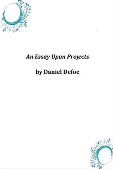 essay upon project Daniel defoe was a writer, journalist and spy he was one of the first authors to write a novel in an essay upon projects defoe defines the word project and enlarges on the concept including looking at the economic ramifications of several projects he was personally familiar with the introduction sums up this first work by.