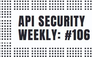 API Security Weekly: Issue #106